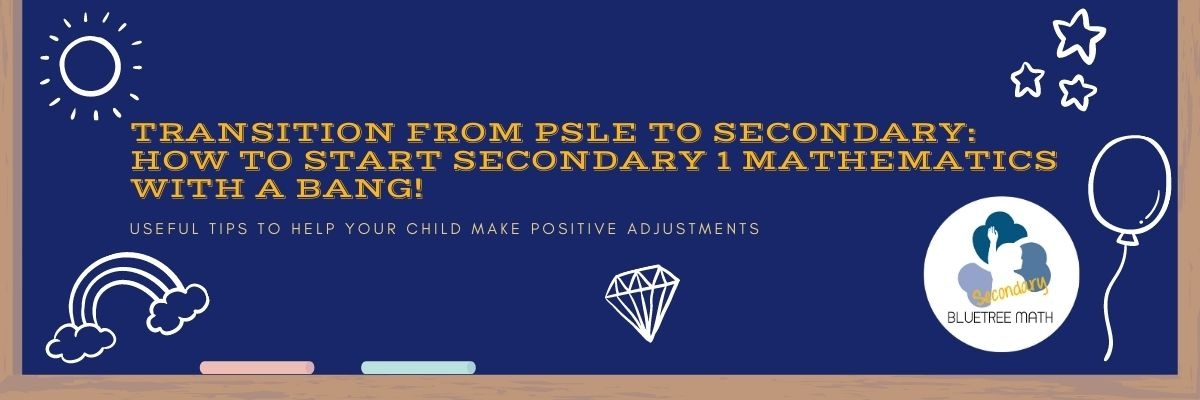 From PSLE Mathematics to Secondary Mathematics: How to start Secondary 1 Math with a BANG!